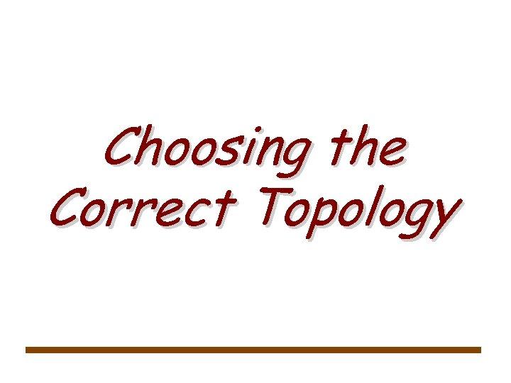 Choosing the Correct Topology