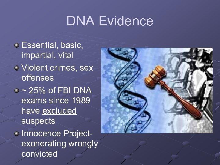 DNA Evidence Essential, basic, impartial, vital Violent crimes, sex offenses ~ 25% of FBI