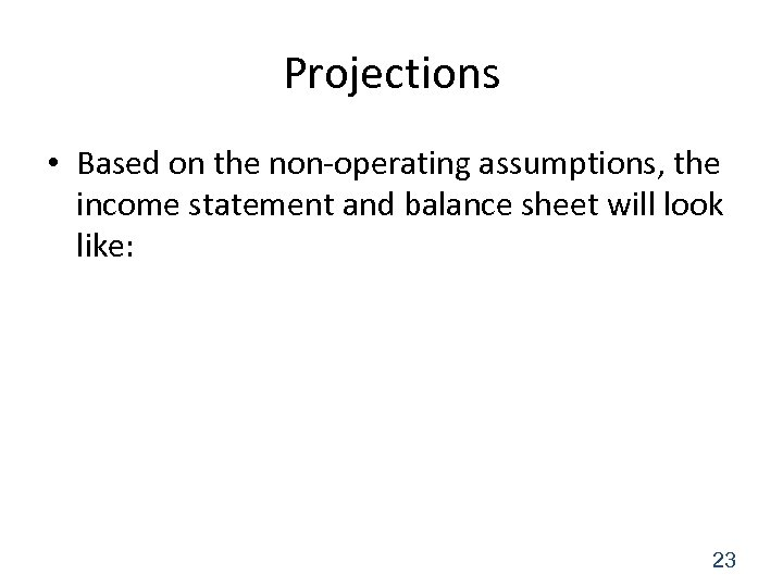 Projections • Based on the non-operating assumptions, the income statement and balance sheet will