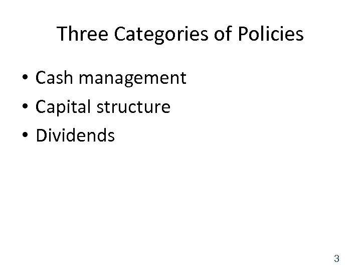 Three Categories of Policies • Cash management • Capital structure • Dividends 3