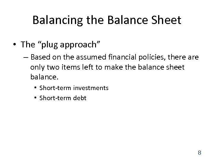 "Balancing the Balance Sheet • The ""plug approach"" – Based on the assumed financial"