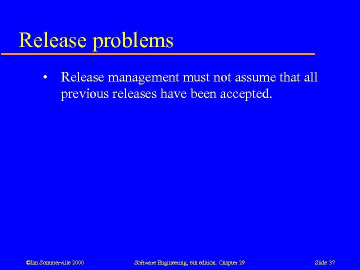 Release problems • Release management must not assume that all previous releases have been