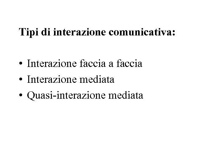 Tipi di interazione comunicativa: • Interazione faccia a faccia • Interazione mediata •