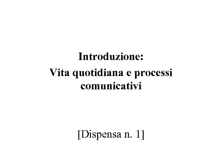 Introduzione: Vita quotidiana e processi comunicativi [Dispensa n. 1]