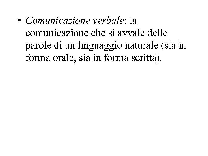 • Comunicazione verbale: la comunicazione che si avvale delle parole di un linguaggio