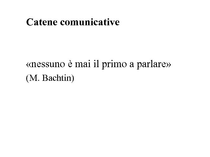 Catene comunicative «nessuno è mai il primo a parlare» (M. Bachtin)