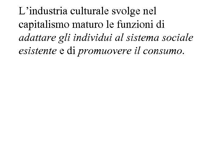 L'industria culturale svolge nel capitalismo maturo le funzioni di adattare gli individui al sistema