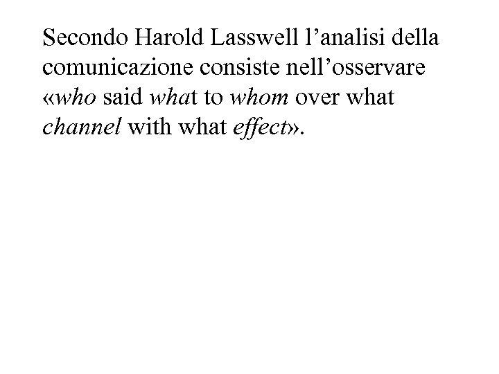 Secondo Harold Lasswell l'analisi della comunicazione consiste nell'osservare «who said what to whom over