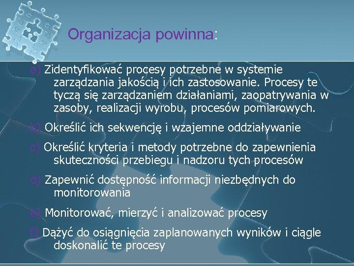 Organizacja powinna: a) Zidentyfikować procesy potrzebne w systemie zarządzania jakością i ich zastosowanie. Procesy