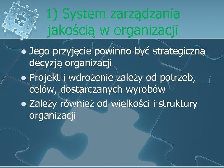 1) System zarządzania jakością w organizacji Jego przyjęcie powinno być strategiczną decyzją organizacji l