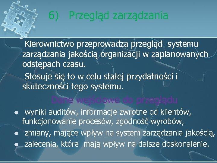 6) Przegląd zarządzania Kierownictwo przeprowadza przegląd systemu zarządzania jakością organizacji w zaplanowanych odstępach czasu.