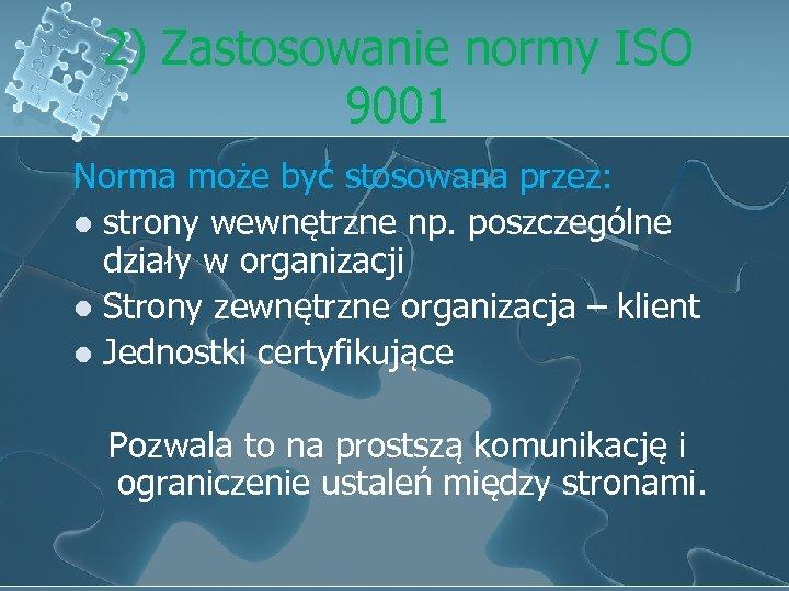 2) Zastosowanie normy ISO 9001 Norma może być stosowana przez: l strony wewnętrzne np.