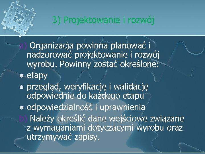 3) Projektowanie i rozwój a) Organizacja powinna planować i nadzorować projektowanie i rozwój wyrobu.