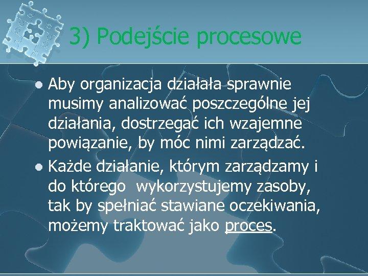 3) Podejście procesowe Aby organizacja działała sprawnie musimy analizować poszczególne jej działania, dostrzegać ich