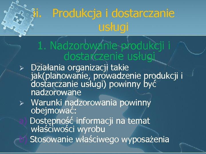 ii. Produkcja i dostarczanie usługi 1. Nadzorowanie produkcji i dostarczenie usługi Działania organizacji takie