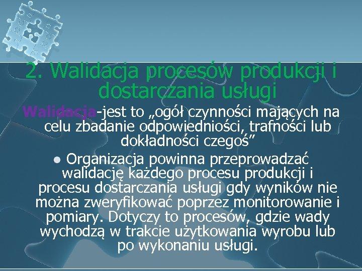 """2. Walidacja procesów produkcji i dostarczania usługi Walidacja-jest to """"ogół czynności mających na celu"""
