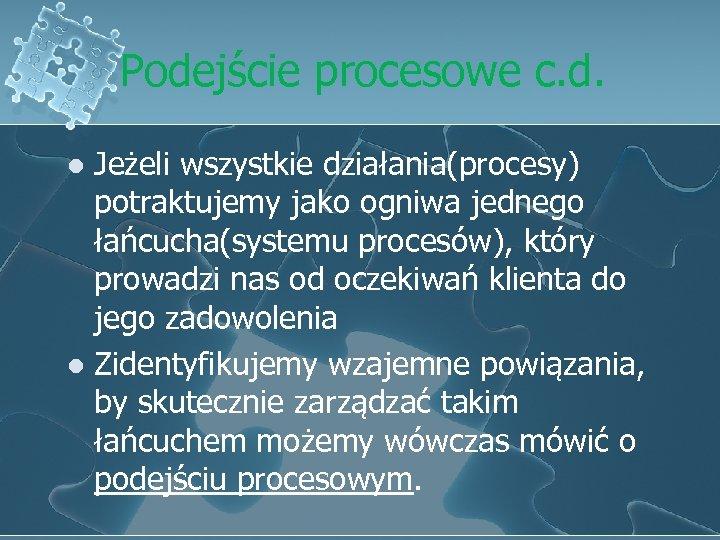 Podejście procesowe c. d. Jeżeli wszystkie działania(procesy) potraktujemy jako ogniwa jednego łańcucha(systemu procesów), który
