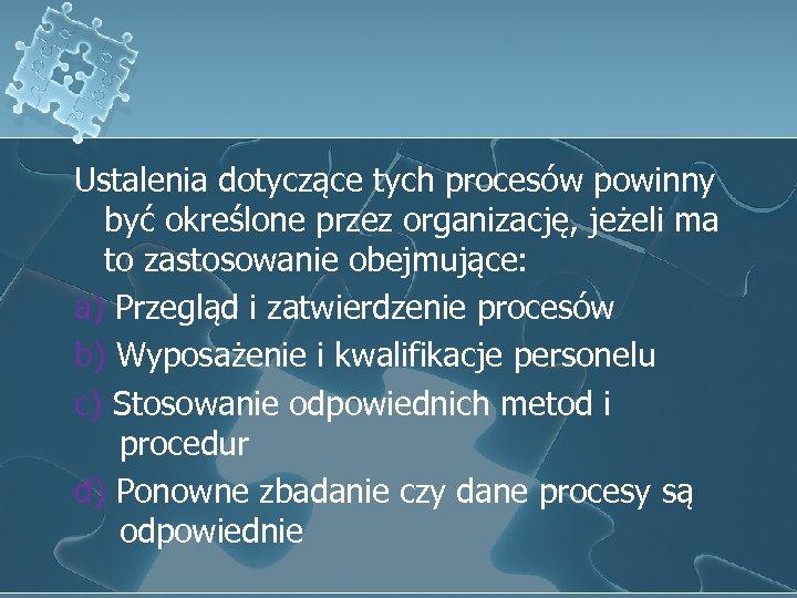 Ustalenia dotyczące tych procesów powinny być określone przez organizację, jeżeli ma to zastosowanie obejmujące: