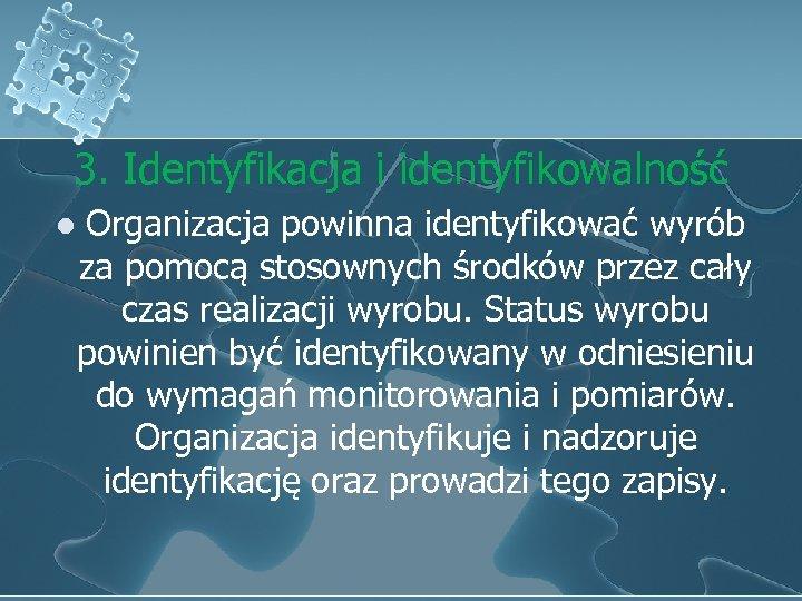 3. Identyfikacja i identyfikowalność l Organizacja powinna identyfikować wyrób za pomocą stosownych środków przez