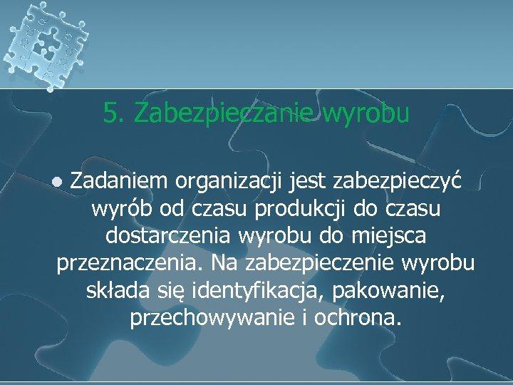 5. Zabezpieczanie wyrobu Zadaniem organizacji jest zabezpieczyć wyrób od czasu produkcji do czasu dostarczenia