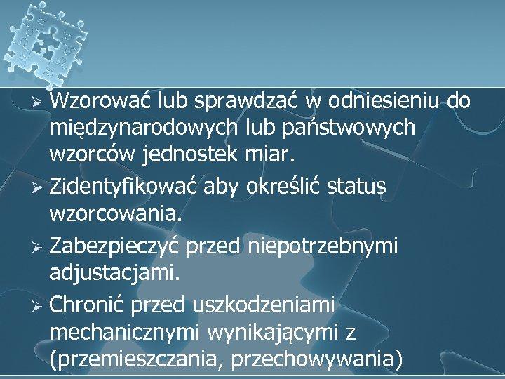 Wzorować lub sprawdzać w odniesieniu do międzynarodowych lub państwowych wzorców jednostek miar. Ø Zidentyfikować