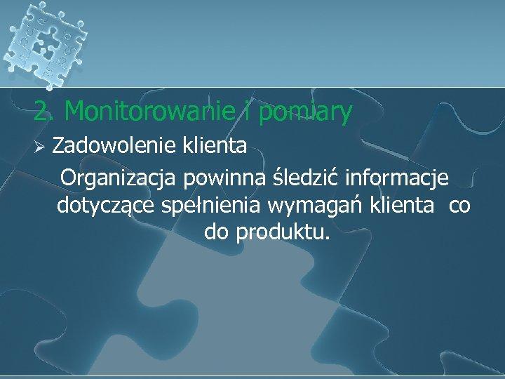 2. Monitorowanie i pomiary Ø Zadowolenie klienta Organizacja powinna śledzić informacje dotyczące spełnienia wymagań
