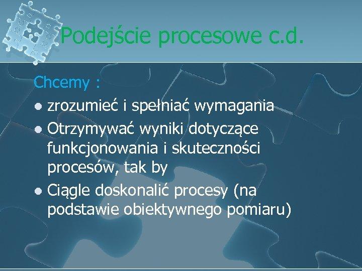 Podejście procesowe c. d. Chcemy : l zrozumieć i spełniać wymagania l Otrzymywać wyniki