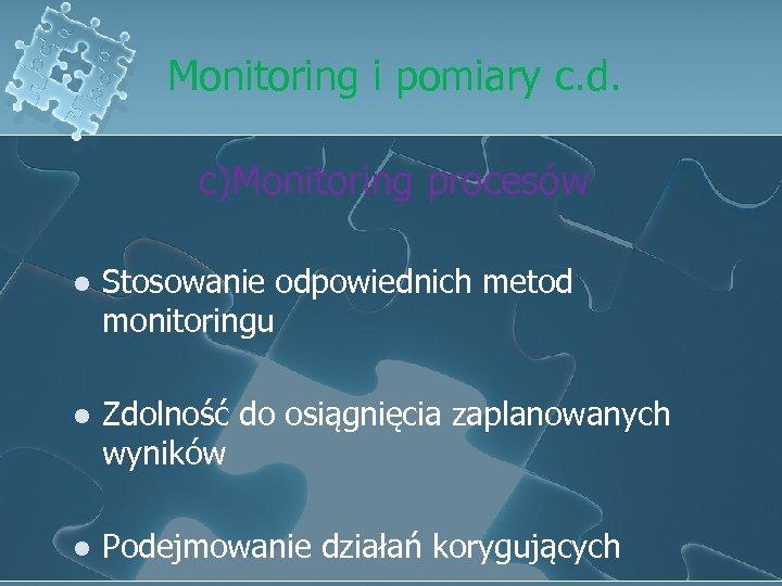 Monitoring i pomiary c. d. c)Monitoring procesów l Stosowanie odpowiednich metod monitoringu l Zdolność