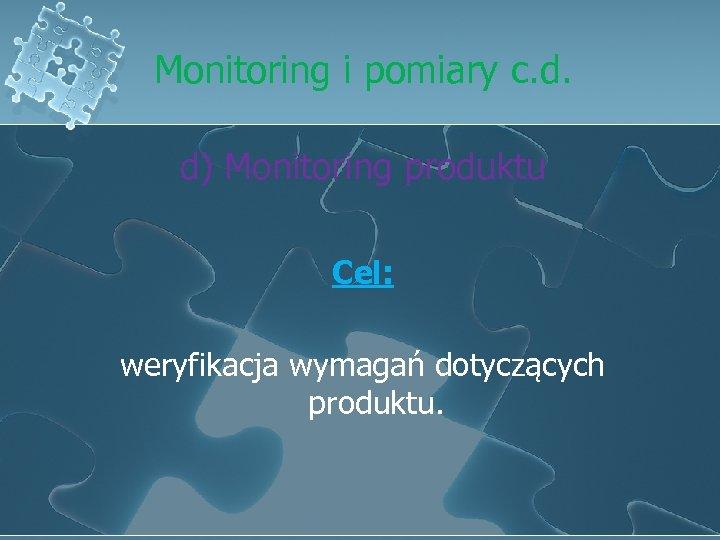 Monitoring i pomiary c. d. d) Monitoring produktu Cel: weryfikacja wymagań dotyczących produktu.