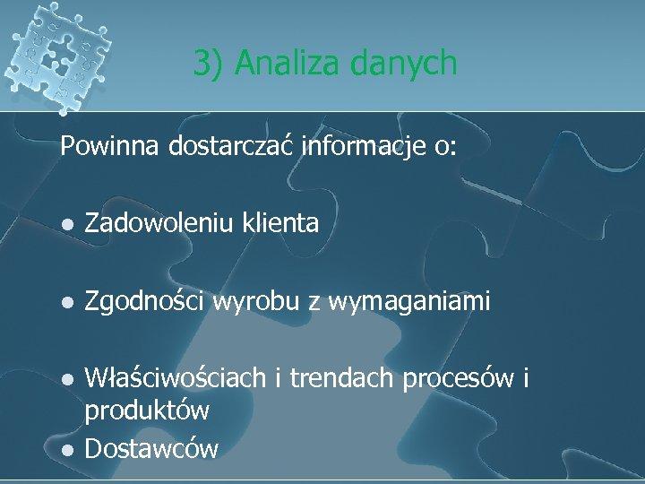 3) Analiza danych Powinna dostarczać informacje o: l Zadowoleniu klienta l Zgodności wyrobu z