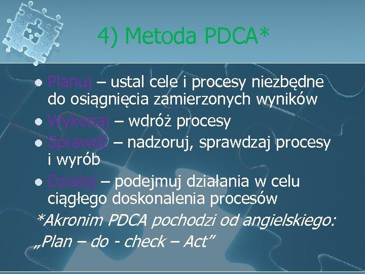 4) Metoda PDCA* Planuj – ustal cele i procesy niezbędne do osiągnięcia zamierzonych wyników