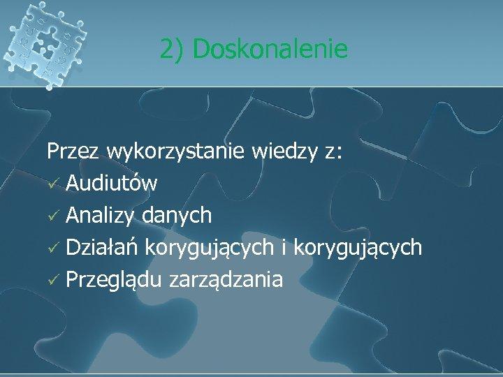 2) Doskonalenie Przez wykorzystanie wiedzy z: ü Audiutów ü Analizy danych ü Działań korygujących