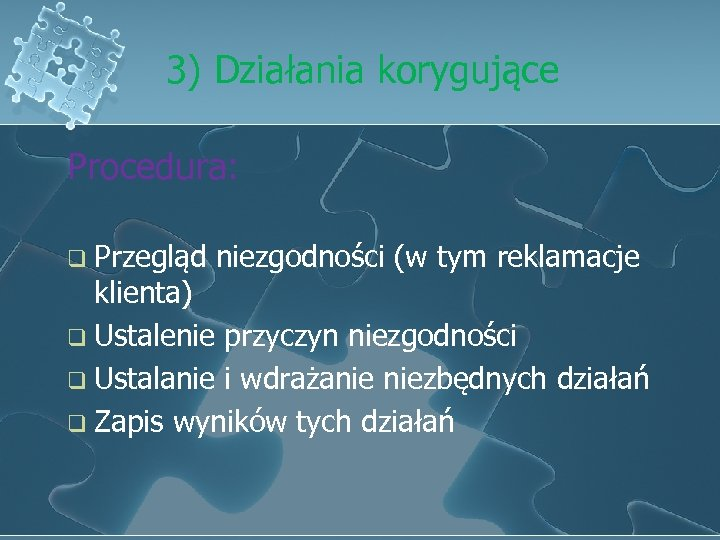 3) Działania korygujące Procedura: q Przegląd niezgodności (w tym reklamacje klienta) q Ustalenie przyczyn
