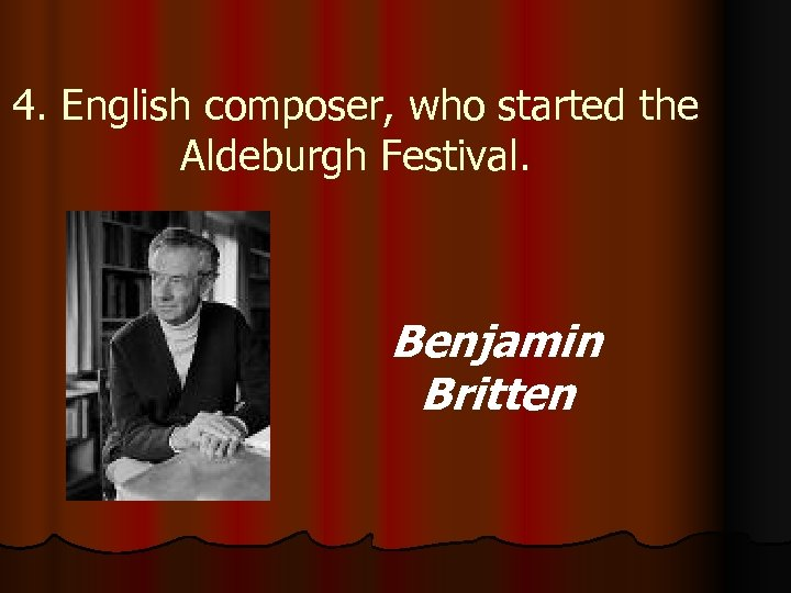 4. English composer, who started the Aldeburgh Festival. Benjamin Britten