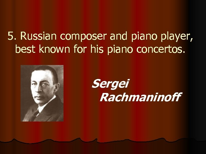 5. Russian composer and piano player, best known for his piano concertos. Sergei Rachmaninoff