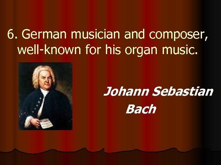 6. German musician and composer, well-known for his organ music. Johann Sebastian Bach
