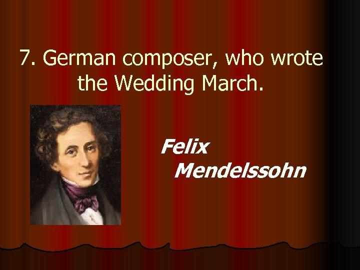 7. German composer, who wrote the Wedding March. Felix Mendelssohn