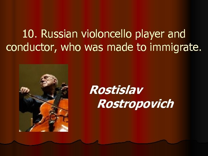 10. Russian violoncello player and conductor, who was made to immigrate. Rostislav Rostropovich