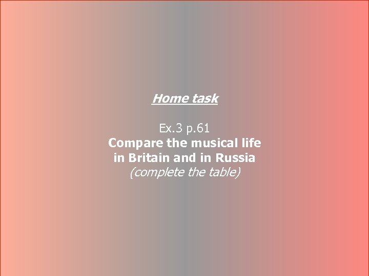 Home task Ex. 3 p. 61 Compare the musical life in Britain and in