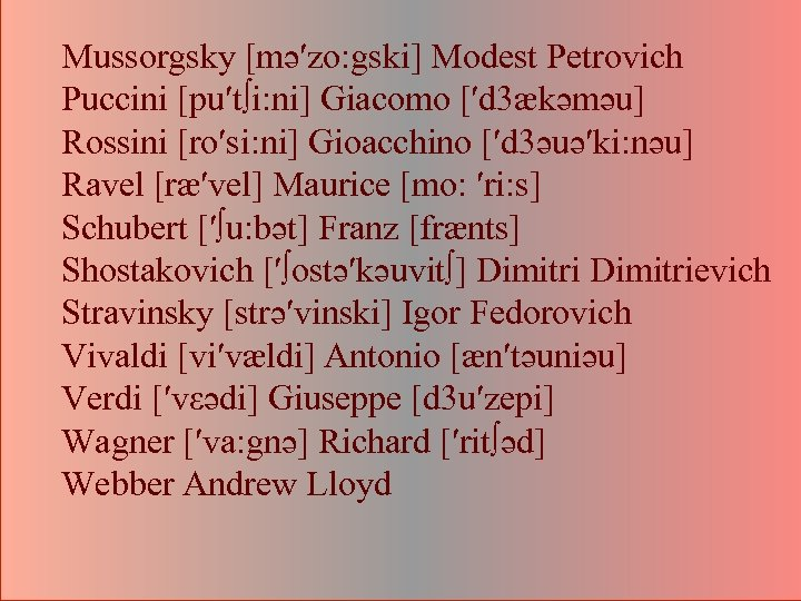 Mussorgsky [mә′zo: gski] Modest Petrovich Puccini [pu′t∫i: ni] Giacomo [′d 3ækәmәu] Rossini [ro′si: ni]