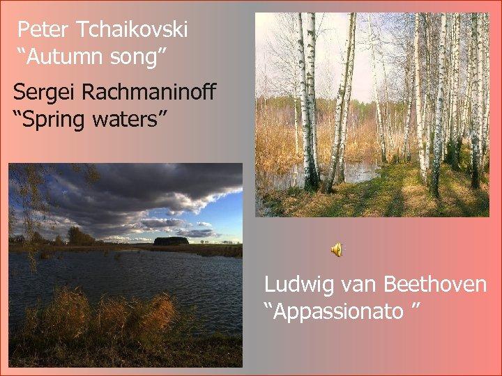"Peter Tchaikovski ""Autumn song"" Sergei Rachmaninoff ""Spring waters"" Ludwig van Beethoven ""Appassionato """