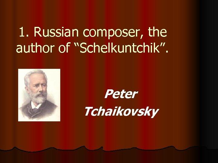 "1. Russian composer, the author of ""Schelkuntchik"". Peter Tchaikovsky"