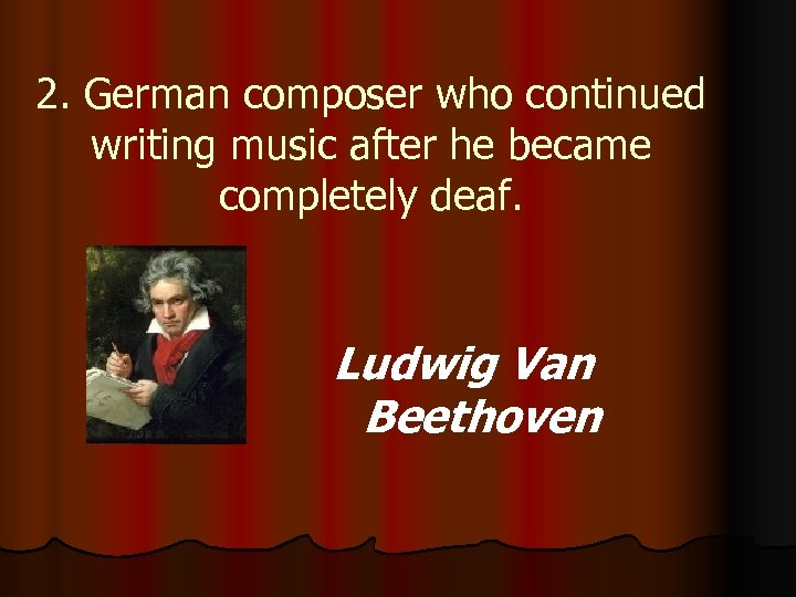2. German composer who continued writing music after he became completely deaf. Ludwig Van