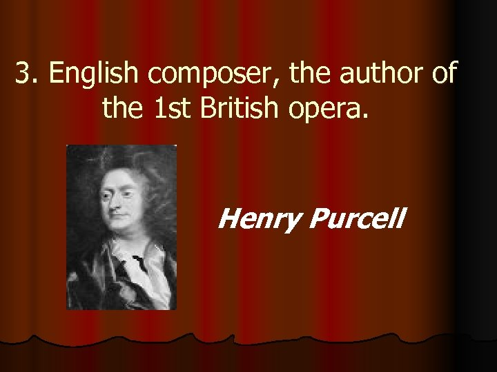 3. English composer, the author of the 1 st British opera. Henry Purcell