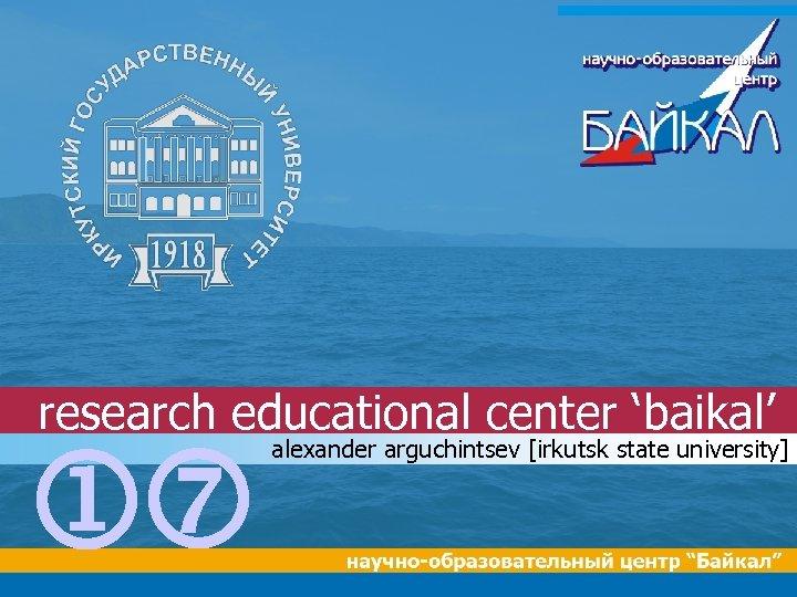 research educational center 'baikal' jp alexander arguchintsev [irkutsk state university]