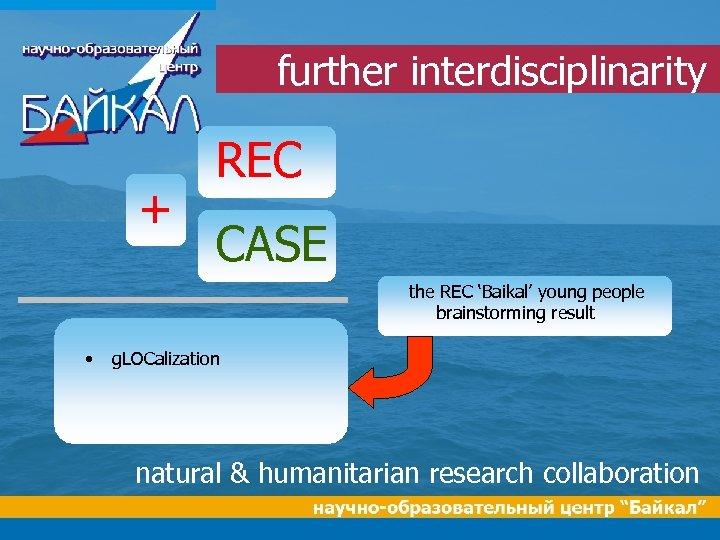 further interdisciplinarity + REC CASE the REC 'Baikal' young people brainstorming result • g.