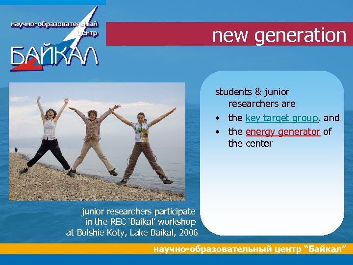 new generation students & junior researchers are • the key target group, and •