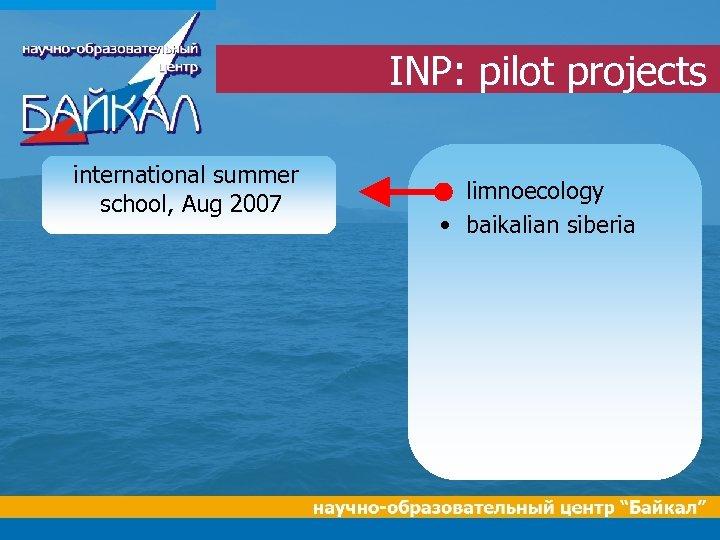 INP: pilot projects international summer school, Aug 2007 • limnoecology • baikalian siberia