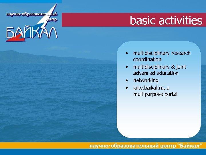 basic activities • • multidisciplinary research coordination multidisciplinary & joint advanced education networking lake.