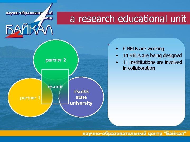a research educational unit • • partner 2 • re-unit partner 1 • irkutsk